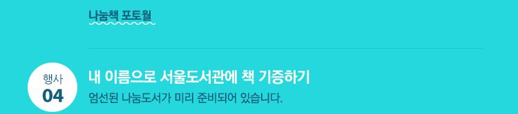 2) 나눔책 포토월 : 나눔도서, 유명인과 함께 하는 나눔독서 포토월 4. 내 이름으로 서울도서관에 책 기증하기 : 엄선된 나눔도서가 미리 준비되어 있습니다.