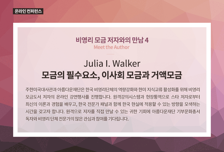 온라인 컨퍼런스. 비영리 모금 저자와의 만남. Meet the Author. 4탄. Julia I. Walker. 모금의 필수요소, 이사회 모금과 거액모금