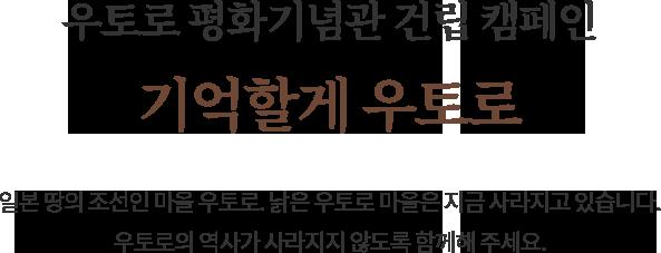 우토로 평화기념관 건립 캠페인. 기억할게 우토로.
